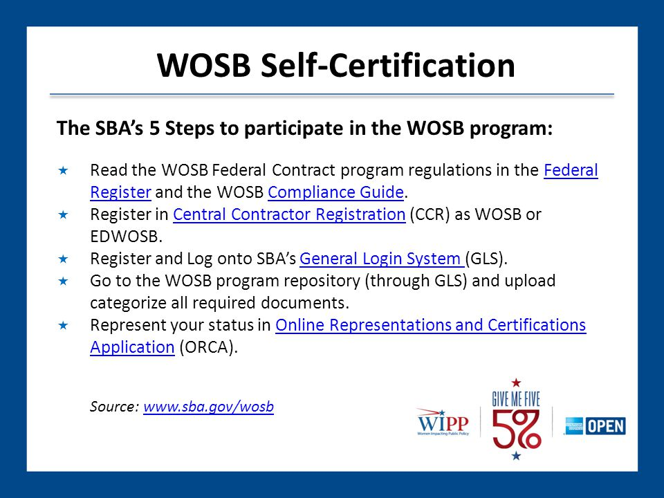 The SBA's 5 Steps to participate in the WOSB program:  Read the WOSB Federal Contract program regulations in the Federal Register and the WOSB Compliance Guide.Federal RegisterCompliance Guide  Register in Central Contractor Registration (CCR) as WOSB or EDWOSB.Central Contractor Registration  Register and Log onto SBA's General Login System (GLS).General Login System  Go to the WOSB program repository (through GLS) and upload categorize all required documents.