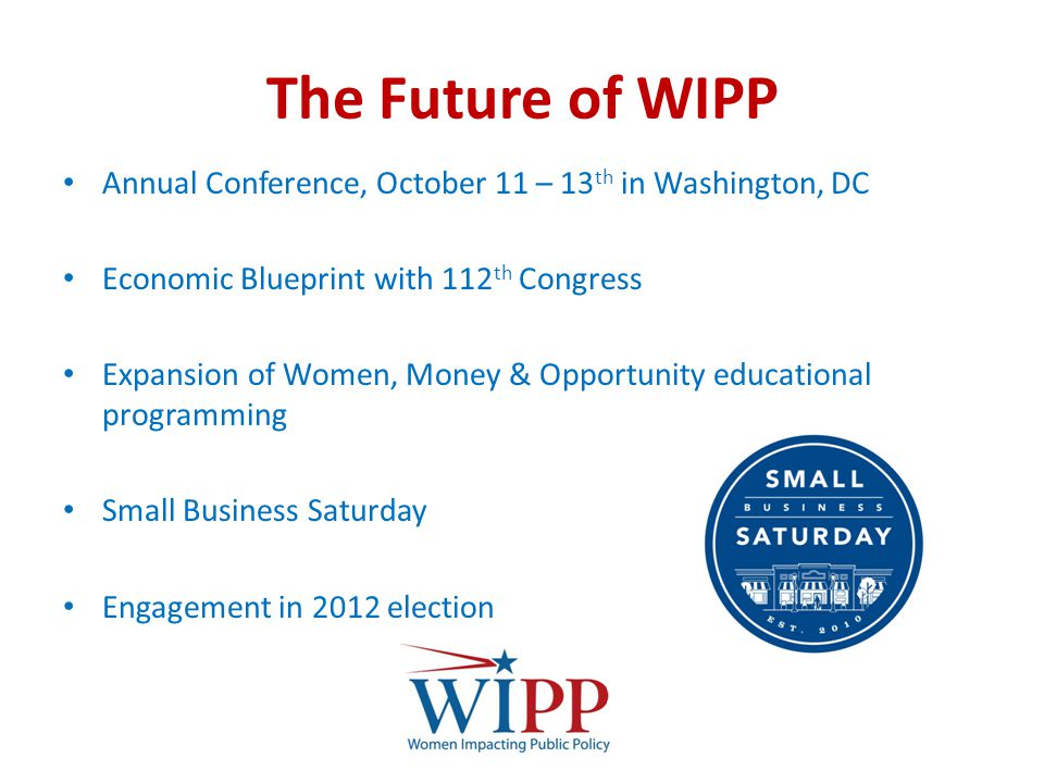 The Future of WIPP Annual Conference, October 11 – 13 th in Washington, DC Economic Blueprint with 112 th Congress Expansion of Women, Money & Opportunity educational programming Small Business Saturday Engagement in 2012 election