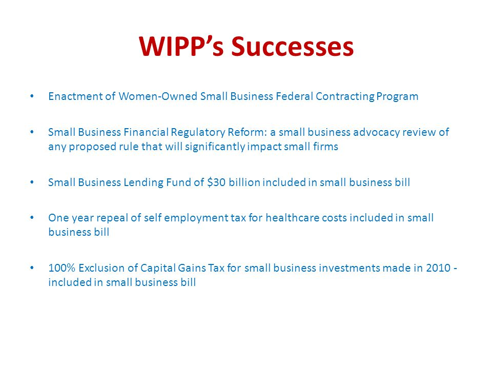 WIPP's Successes Enactment of Women-Owned Small Business Federal Contracting Program Small Business Financial Regulatory Reform: a small business advocacy review of any proposed rule that will significantly impact small firms Small Business Lending Fund of $30 billion included in small business bill One year repeal of self employment tax for healthcare costs included in small business bill 100% Exclusion of Capital Gains Tax for small business investments made in included in small business bill