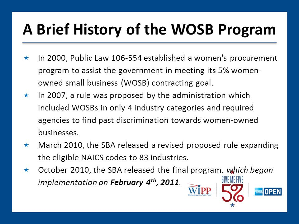 A Brief History of the WOSB Program  In 2000, Public Law established a women s procurement program to assist the government in meeting its 5% women- owned small business (WOSB) contracting goal.