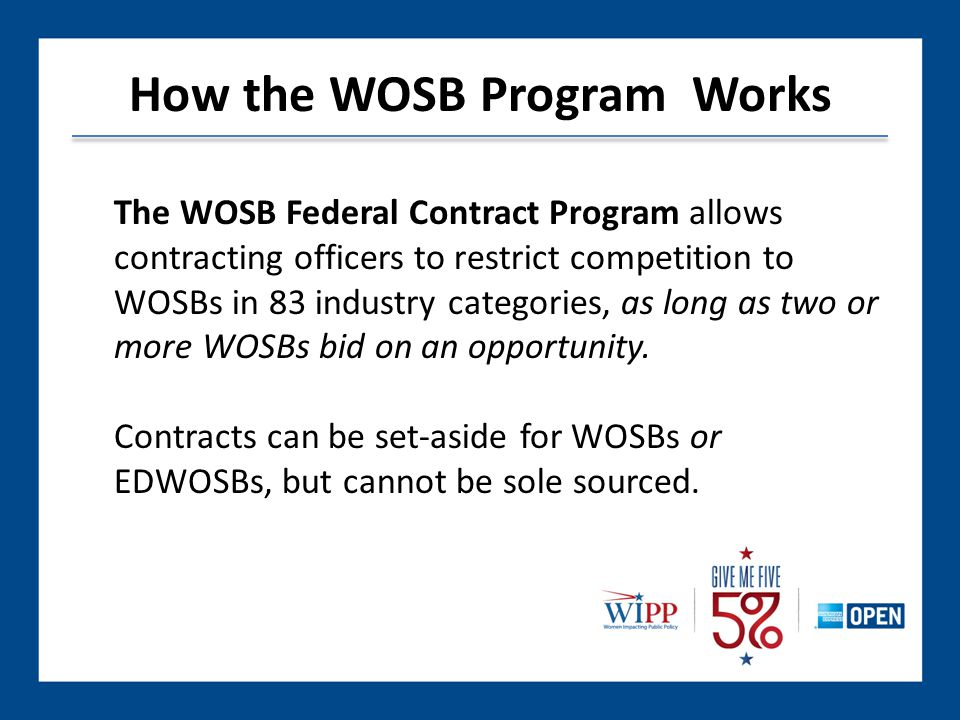 How the WOSB Program Works The WOSB Federal Contract Program allows contracting officers to restrict competition to WOSBs in 83 industry categories, as long as two or more WOSBs bid on an opportunity.