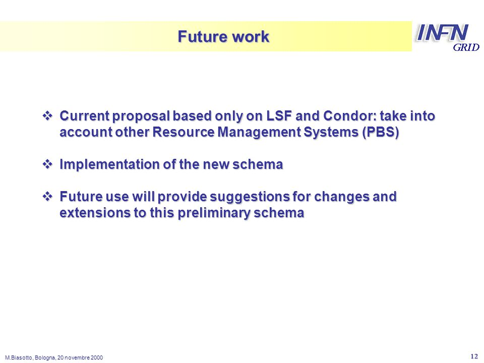 LNL M.Biasotto, Bologna, 20 novembre Future work  Current proposal based only on LSF and Condor: take into account other Resource Management Systems (PBS)  Implementation of the new schema  Future use will provide suggestions for changes and extensions to this preliminary schema
