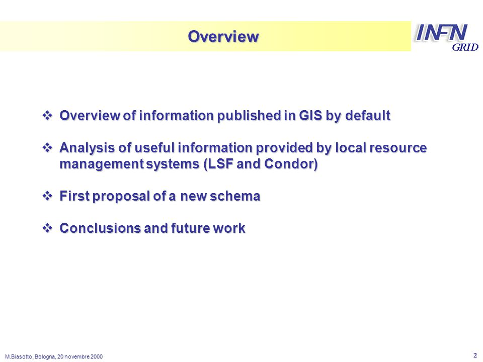 LNL M.Biasotto, Bologna, 20 novembre Overview  Overview of information published in GIS by default  Analysis of useful information provided by local resource management systems (LSF and Condor)  First proposal of a new schema  Conclusions and future work
