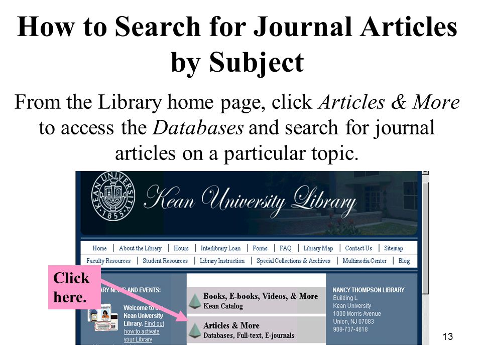 13 How to Search for Journal Articles by Subject x From the Library home page, click Articles & More to access the Databases and search for journal articles on a particular topic.