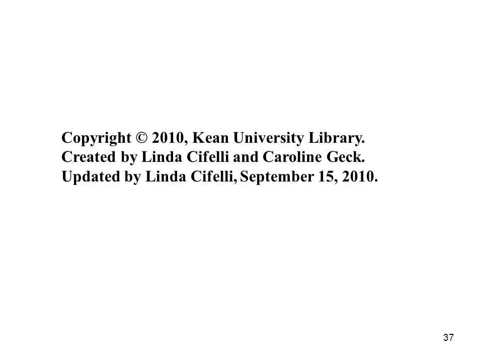 37 Copyright © 2010, Kean University Library. Created by Linda Cifelli and Caroline Geck.