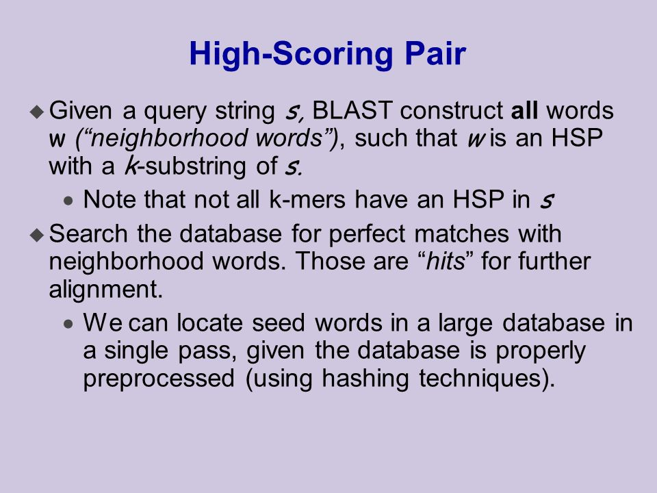 High-Scoring Pair  Given a query string s, BLAST construct all words w ( neighborhood words ), such that w is an HSP with a k -substring of s.