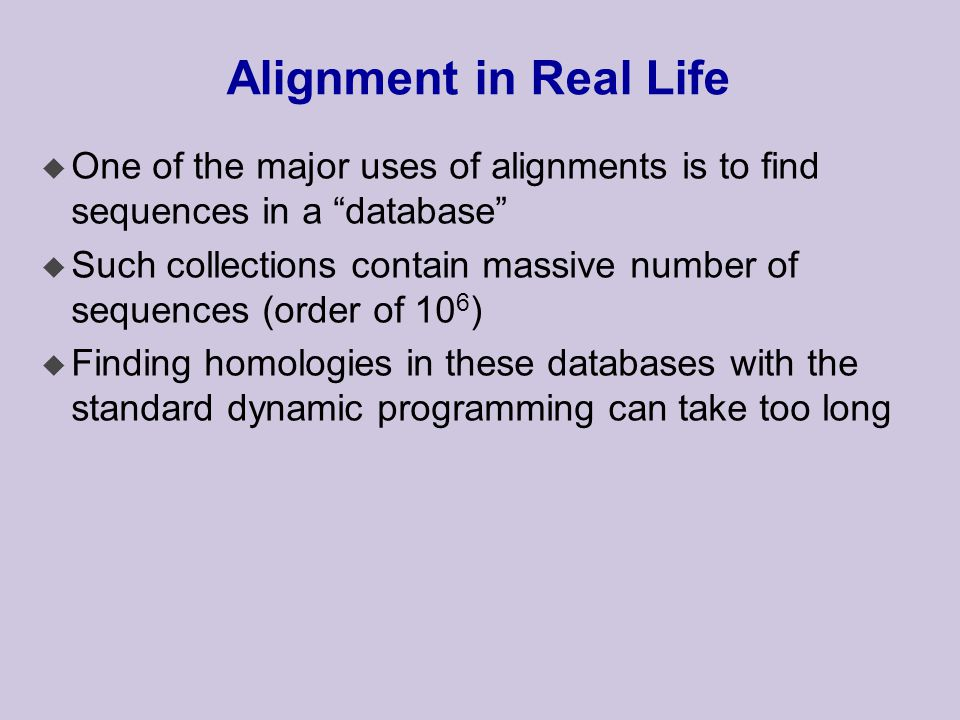 Alignment in Real Life u One of the major uses of alignments is to find sequences in a database u Such collections contain massive number of sequences (order of 10 6 ) u Finding homologies in these databases with the standard dynamic programming can take too long