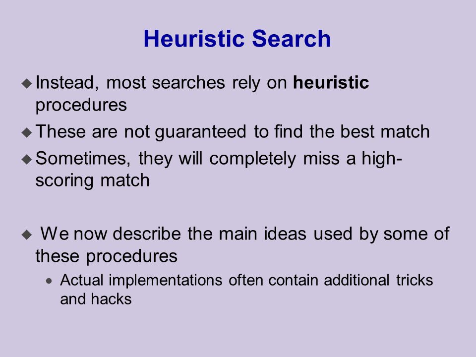 Heuristic Search u Instead, most searches rely on heuristic procedures u These are not guaranteed to find the best match u Sometimes, they will completely miss a high- scoring match u We now describe the main ideas used by some of these procedures  Actual implementations often contain additional tricks and hacks