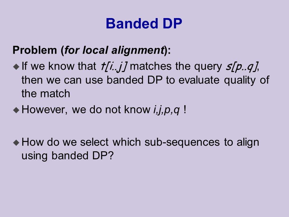 Banded DP Problem (for local alignment):  If we know that t[i..j] matches the query s[p..q], then we can use banded DP to evaluate quality of the match u However, we do not know i,j,p,q .