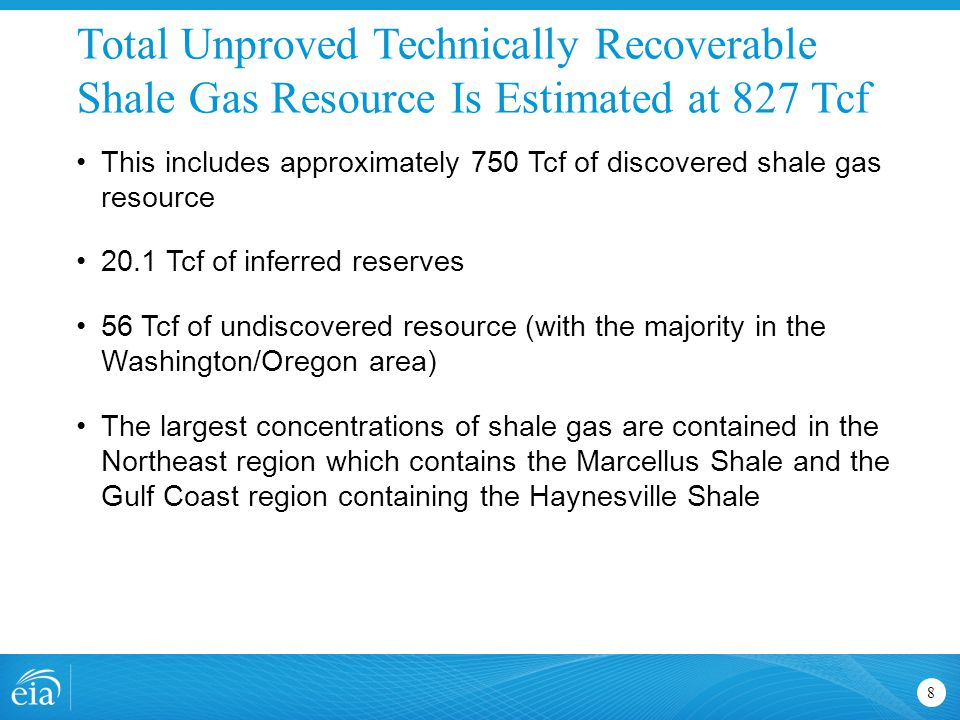 Total Unproved Technically Recoverable Shale Gas Resource Is Estimated at 827 Tcf 8 This includes approximately 750 Tcf of discovered shale gas resource 20.1 Tcf of inferred reserves 56 Tcf of undiscovered resource (with the majority in the Washington/Oregon area) The largest concentrations of shale gas are contained in the Northeast region which contains the Marcellus Shale and the Gulf Coast region containing the Haynesville Shale