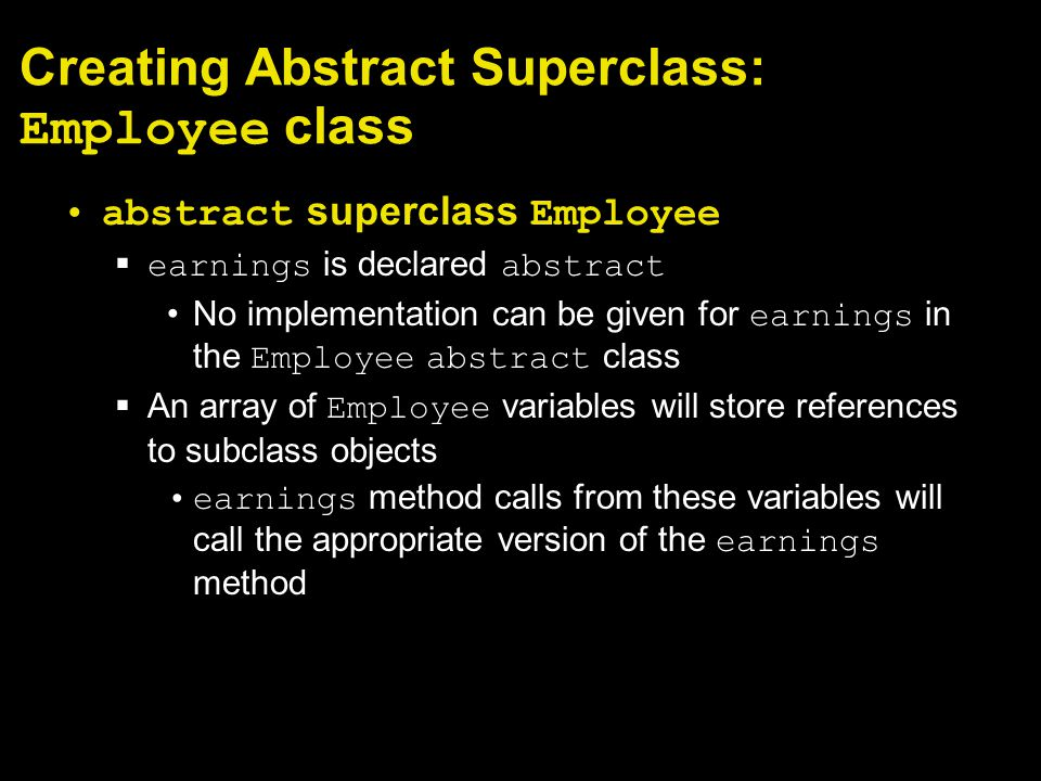 Creating Abstract Superclass: Employee class abstract superclass Employee  earnings is declared abstract No implementation can be given for earnings in the Employee abstract class  An array of Employee variables will store references to subclass objects earnings method calls from these variables will call the appropriate version of the earnings method
