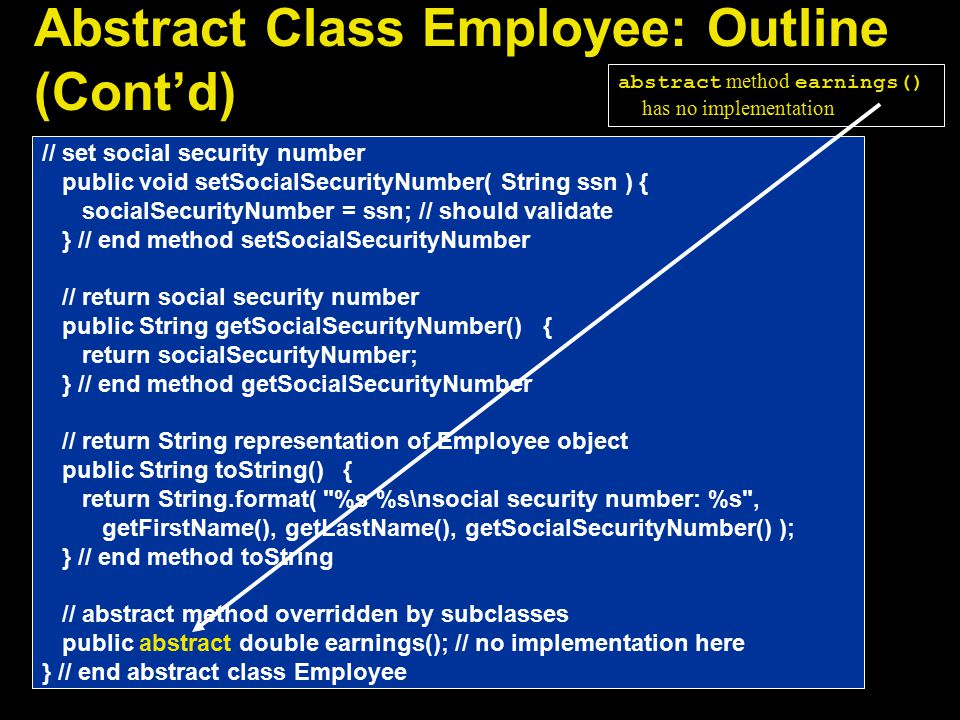 Abstract Class Employee: Outline (Cont'd) // set social security number public void setSocialSecurityNumber( String ssn ) { socialSecurityNumber = ssn; // should validate } // end method setSocialSecurityNumber // return social security number public String getSocialSecurityNumber() { return socialSecurityNumber; } // end method getSocialSecurityNumber // return String representation of Employee object public String toString() { return String.format( %s %s\nsocial security number: %s , getFirstName(), getLastName(), getSocialSecurityNumber() ); } // end method toString // abstract method overridden by subclasses public abstract double earnings(); // no implementation here } // end abstract class Employee abstract method earnings() has no implementation