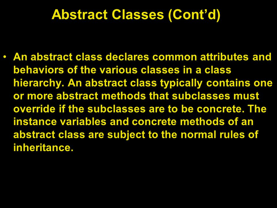 Abstract Classes (Cont'd) An abstract class declares common attributes and behaviors of the various classes in a class hierarchy.