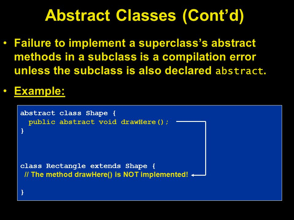 Failure to implement a superclass's abstract methods in a subclass is a compilation error unless the subclass is also declared abstract.