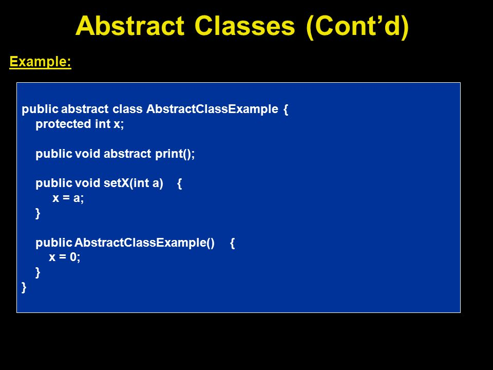 Abstract Classes (Cont'd) Example: public abstract class AbstractClassExample { protected int x; public void abstract print(); public void setX(int a) { x = a; } public AbstractClassExample() { x = 0; }