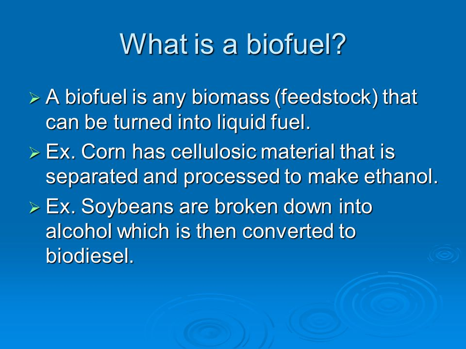 What is a biofuel.  A biofuel is any biomass (feedstock) that can be turned into liquid fuel.