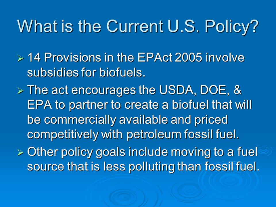What is the Current U.S. Policy.  14 Provisions in the EPAct 2005 involve subsidies for biofuels.