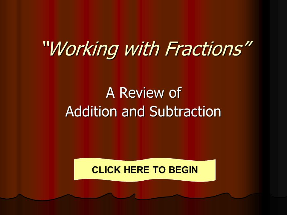 Working with Fractions A Review of Addition and Subtraction CLICK HERE TO BEGIN