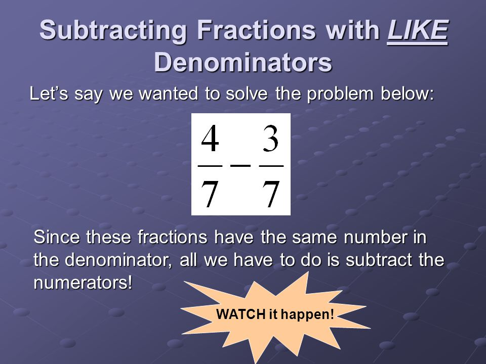Subtracting Fractions with LIKE Denominators Let's say we wanted to solve the problem below: Since these fractions have the same number in the denominator, all we have to do is subtract the numerators.