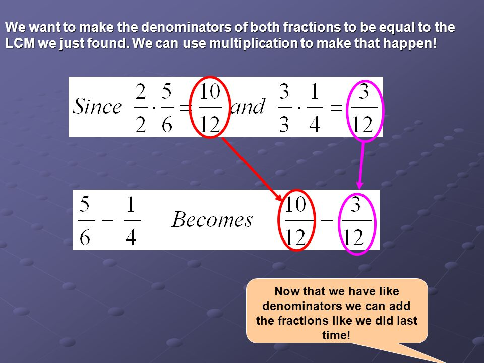 We want to make the denominators of both fractions to be equal to the LCM we just found.