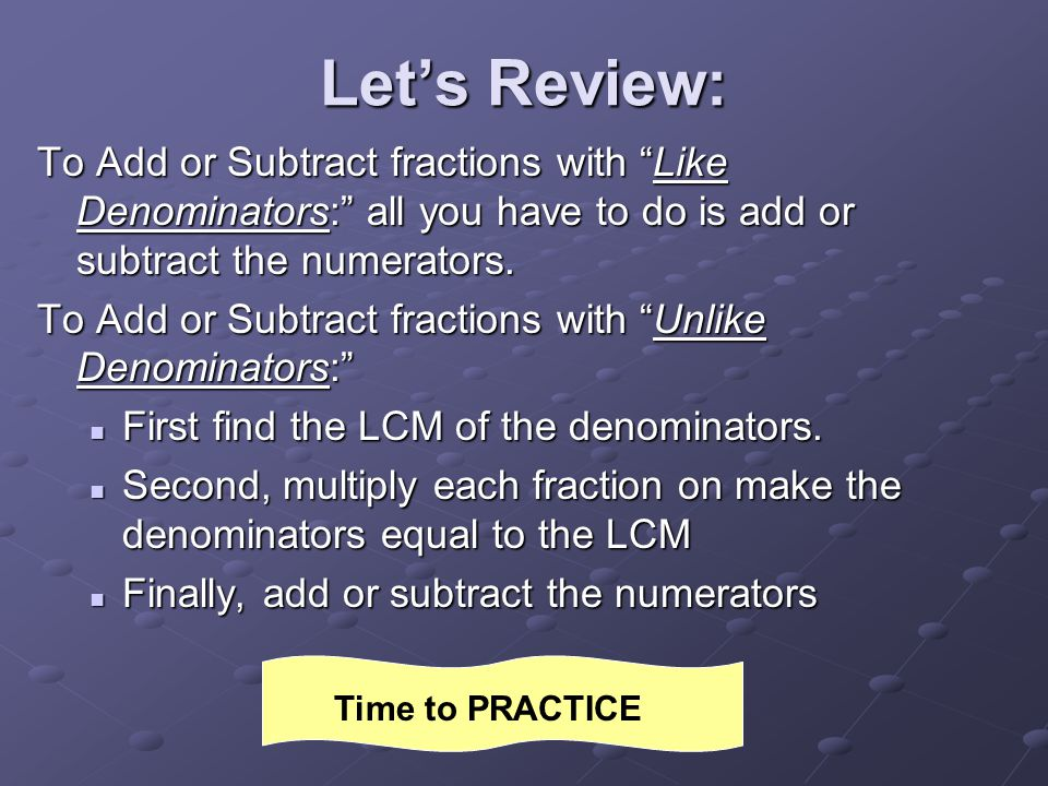Let's Review: To Add or Subtract fractions with Like Denominators: all you have to do is add or subtract the numerators.