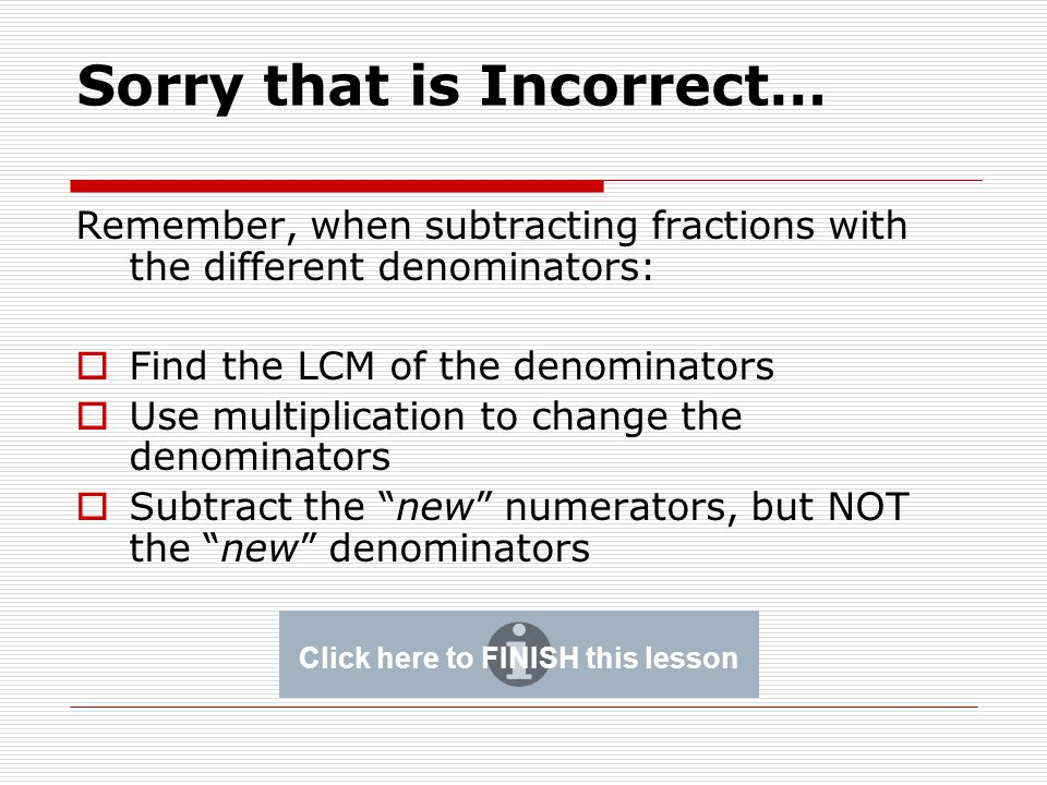 Sorry that is Incorrect… Remember, when subtracting fractions with the different denominators:  Find the LCM of the denominators  Use multiplication to change the denominators  Subtract the new numerators, but NOT the new denominators Click here to FINISH this lesson