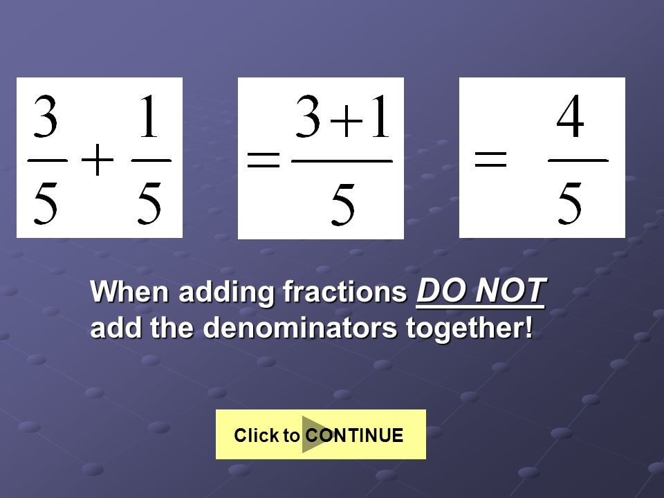 When adding fractions DO NOT add the denominators together! Click to CONTINUE