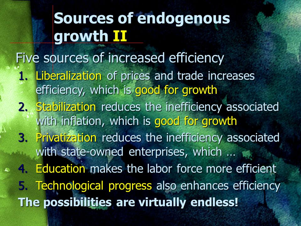 Sources of endogenous growth II Efficiency Also fits real world experience quite well Technical progress is good for growth because it allows us to squeeze more output out of given inputs And that is exactly what increased efficiency is all about.