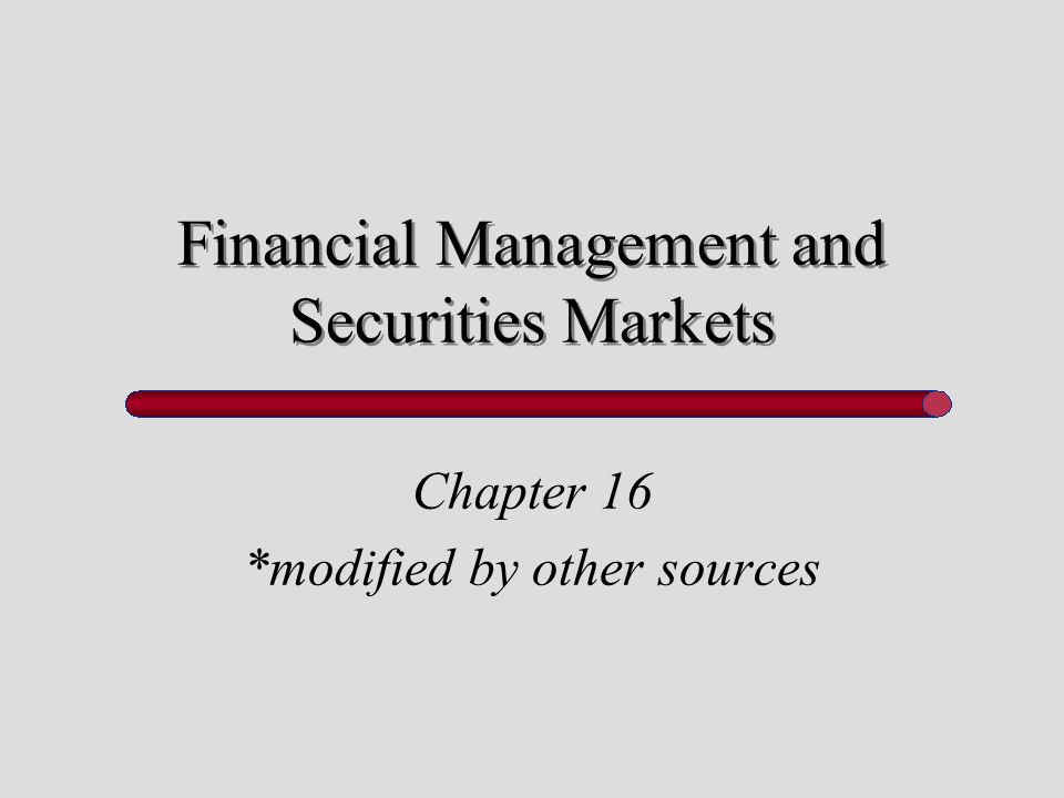Financial Management and Securities Markets Chapter 16 *modified by other sources