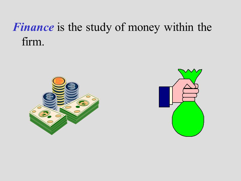 Finance is the study of money within the firm.