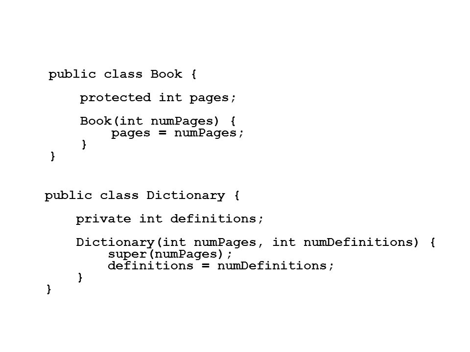 public class Book { protected int pages; Book(int numPages) { pages = numPages; } public class Dictionary { private int definitions; Dictionary(int numPages, int numDefinitions) { super(numPages); definitions = numDefinitions; }