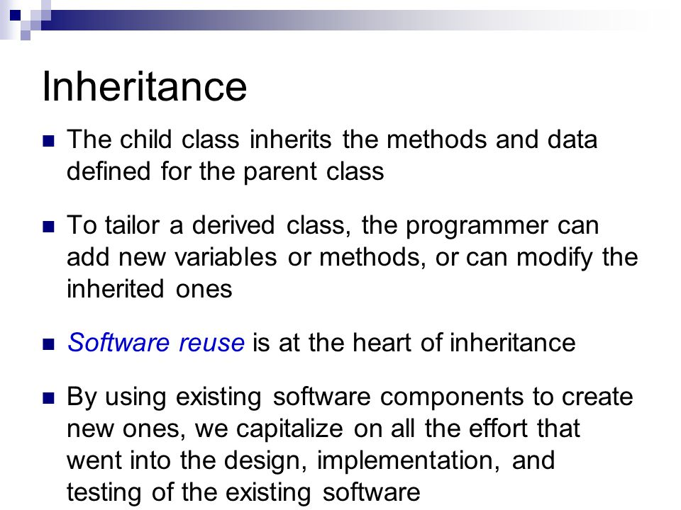Inheritance The child class inherits the methods and data defined for the parent class To tailor a derived class, the programmer can add new variables or methods, or can modify the inherited ones Software reuse is at the heart of inheritance By using existing software components to create new ones, we capitalize on all the effort that went into the design, implementation, and testing of the existing software