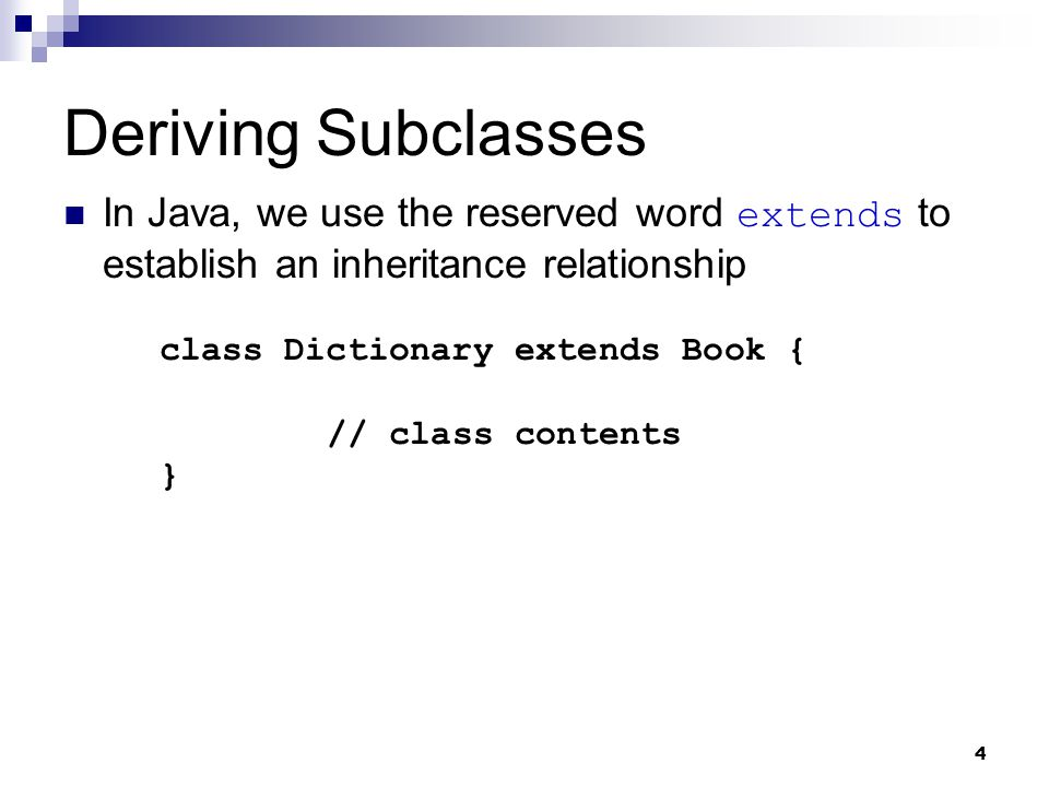 4 Deriving Subclasses In Java, we use the reserved word extends to establish an inheritance relationship class Dictionary extends Book { // class contents }