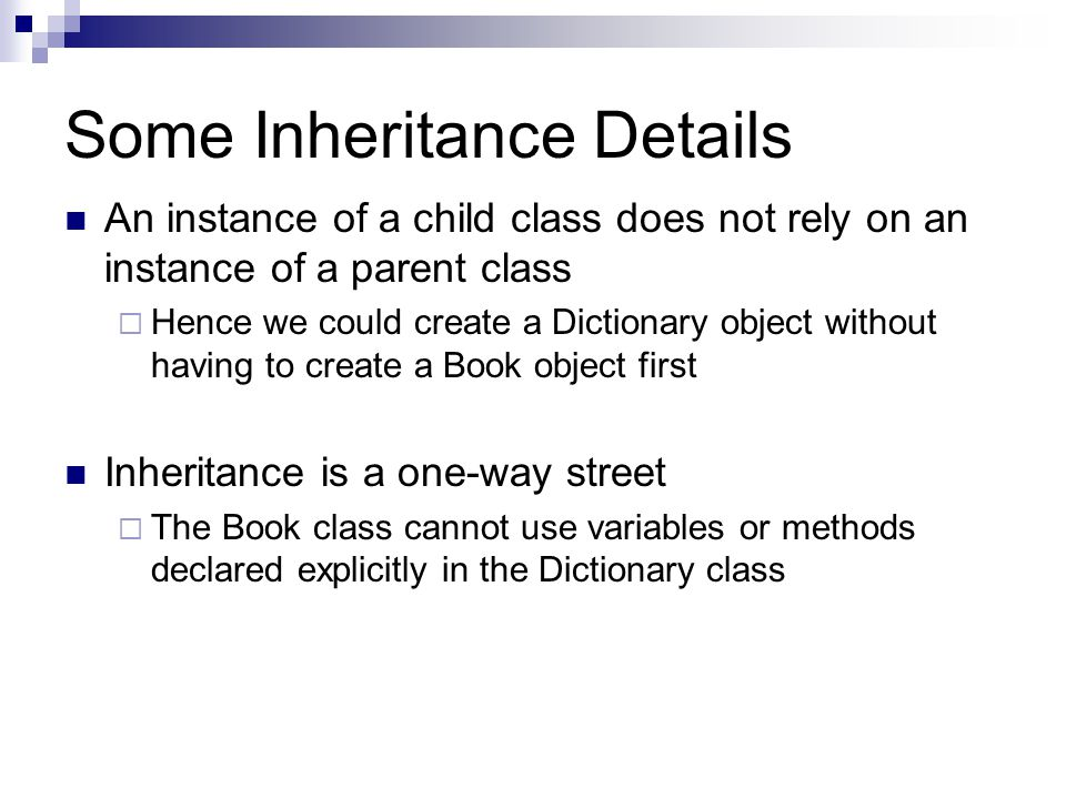 Some Inheritance Details An instance of a child class does not rely on an instance of a parent class  Hence we could create a Dictionary object without having to create a Book object first Inheritance is a one-way street  The Book class cannot use variables or methods declared explicitly in the Dictionary class