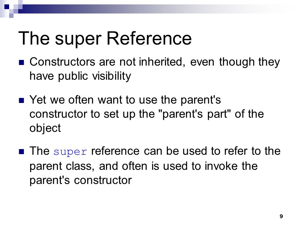 9 The super Reference Constructors are not inherited, even though they have public visibility Yet we often want to use the parent s constructor to set up the parent s part of the object The super reference can be used to refer to the parent class, and often is used to invoke the parent s constructor