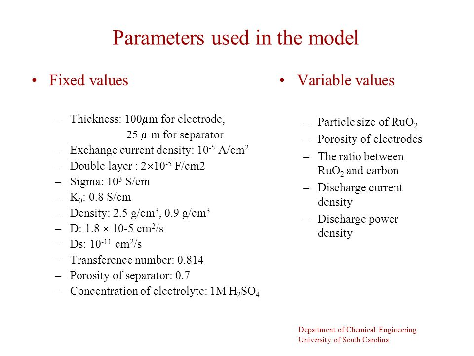 Department of Chemical Engineering University of South Carolina Parameters used in the model Fixed values –Thickness: 100  m for electrode, 25  m for separator –Exchange current density: A/cm 2 –Double layer : 2  F/cm2 –Sigma: 10 3 S/cm –K 0 : 0.8 S/cm –Density: 2.5 g/cm 3, 0.9 g/cm 3 –D: 1.8  10-5 cm 2 /s –Ds: cm 2 /s –Transference number: –Porosity of separator: 0.7 –Concentration of electrolyte: 1M H 2 SO 4 Variable values –Particle size of RuO 2 –Porosity of electrodes –The ratio between RuO 2 and carbon –Discharge current density –Discharge power density
