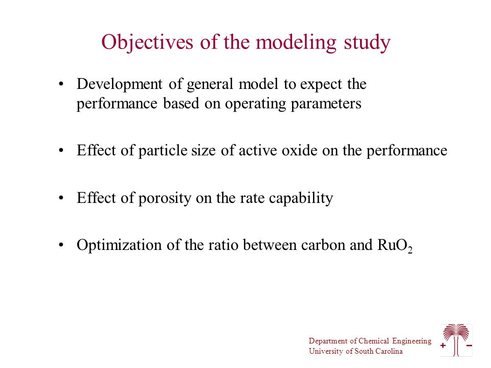 Department of Chemical Engineering University of South Carolina Objectives of the modeling study Development of general model to expect the performance based on operating parameters Effect of particle size of active oxide on the performance Effect of porosity on the rate capability Optimization of the ratio between carbon and RuO 2