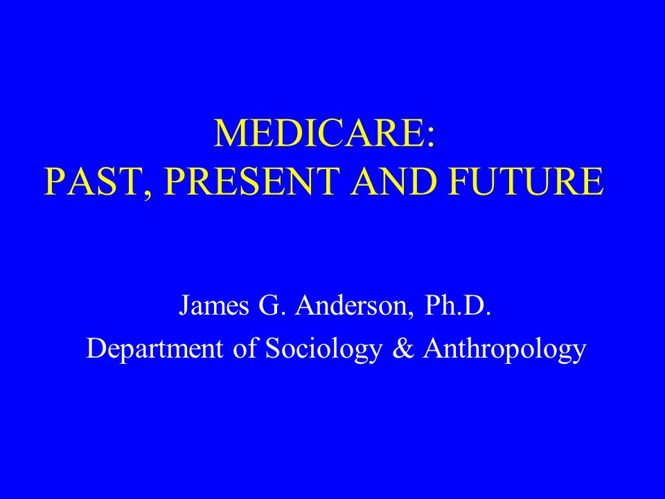 MEDICARE: PAST, PRESENT AND FUTURE James G. Anderson, Ph.D. Department of Sociology & Anthropology