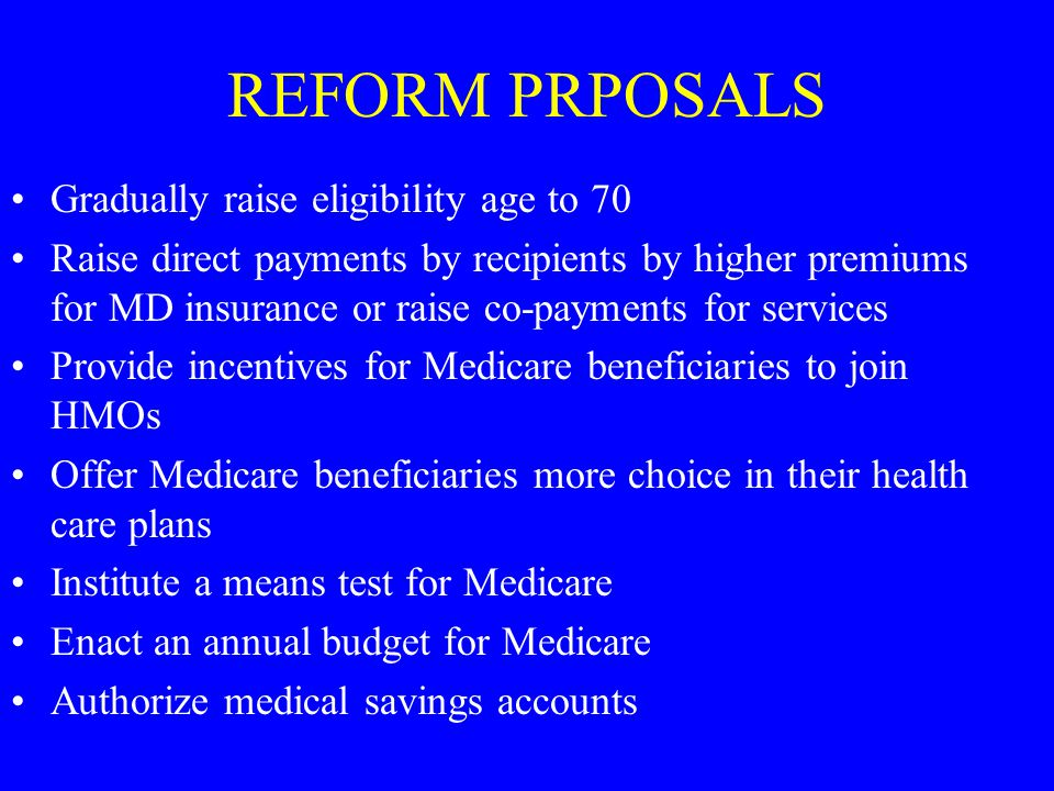 REFORM PRPOSALS Gradually raise eligibility age to 70 Raise direct payments by recipients by higher premiums for MD insurance or raise co-payments for services Provide incentives for Medicare beneficiaries to join HMOs Offer Medicare beneficiaries more choice in their health care plans Institute a means test for Medicare Enact an annual budget for Medicare Authorize medical savings accounts
