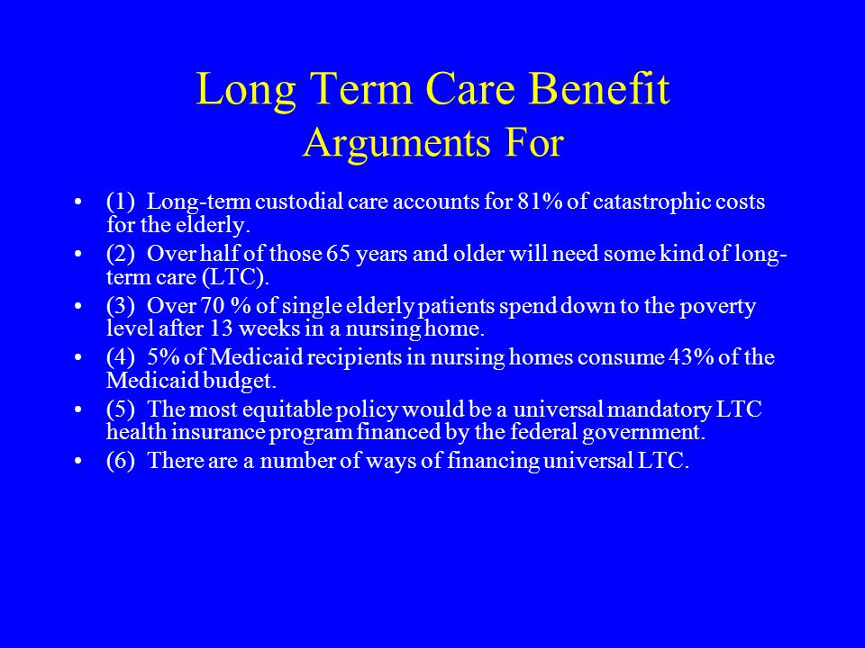 Long Term Care Benefit Arguments For (1) Long-term custodial care accounts for 81% of catastrophic costs for the elderly.