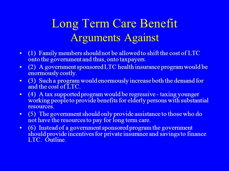 Long Term Care Benefit Arguments Against (1) Family members should not be allowed to shift the cost of LTC onto the government and thus, onto taxpayers.
