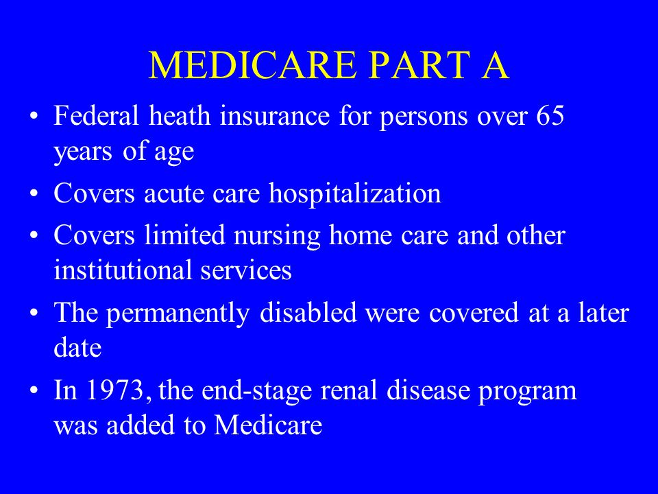 MEDICARE PART A Federal heath insurance for persons over 65 years of age Covers acute care hospitalization Covers limited nursing home care and other institutional services The permanently disabled were covered at a later date In 1973, the end-stage renal disease program was added to Medicare