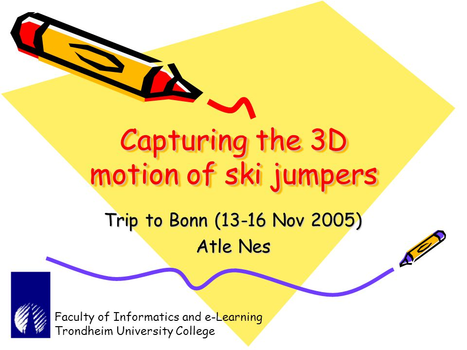 Capturing the 3D motion of ski jumpers Trip to Bonn (13-16 Nov 2005) Atle Nes Faculty of Informatics and e-Learning Trondheim University College