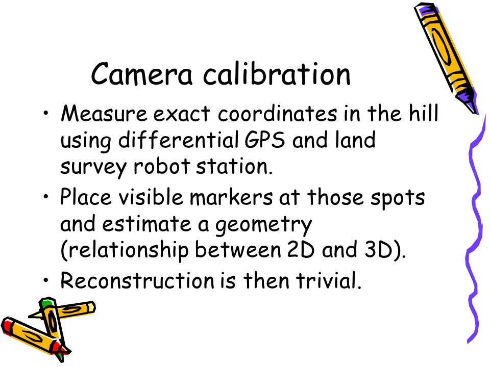 Camera calibration Measure exact coordinates in the hill using differential GPS and land survey robot station.