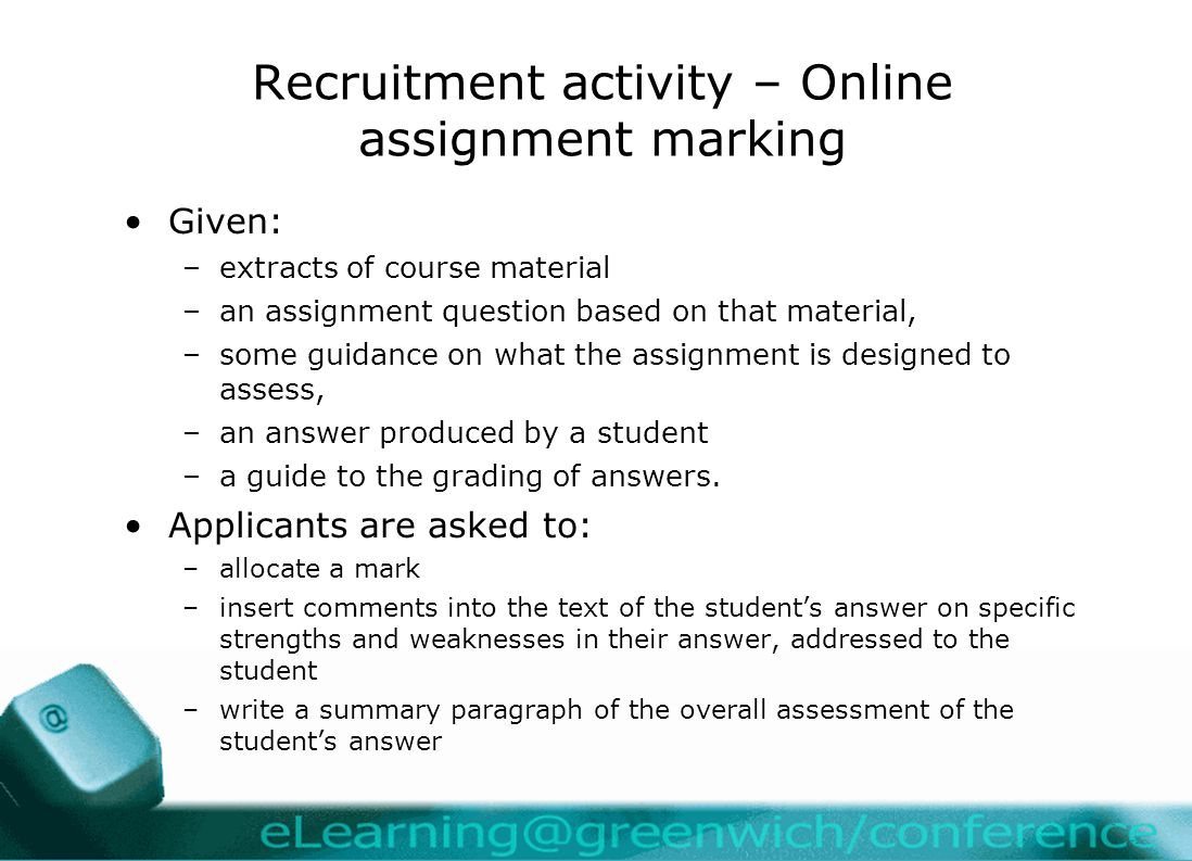 Recruitment activity – Online assignment marking Given: –extracts of course material –an assignment question based on that material, –some guidance on what the assignment is designed to assess, –an answer produced by a student –a guide to the grading of answers.