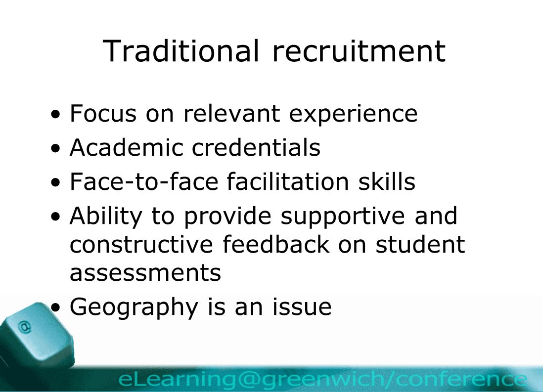 Traditional recruitment Focus on relevant experience Academic credentials Face-to-face facilitation skills Ability to provide supportive and constructive feedback on student assessments Geography is an issue