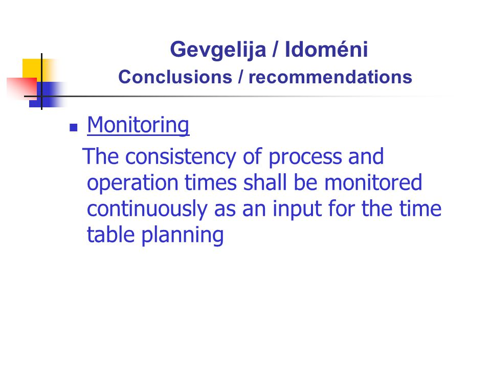 Gevgelija / Idoméni Conclusions / recommendations Monitoring The consistency of process and operation times shall be monitored continuously as an input for the time table planning