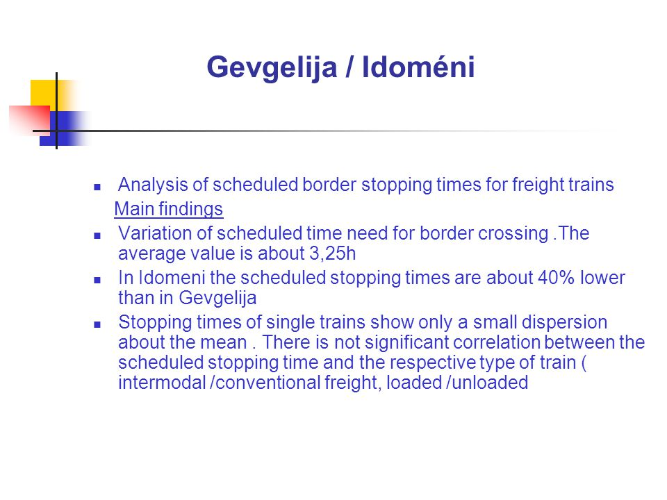Gevgelija / Idoméni Analysis of scheduled border stopping times for freight trains Main findings Variation of scheduled time need for border crossing.The average value is about 3,25h In Idomeni the scheduled stopping times are about 40% lower than in Gevgelija Stopping times of single trains show only a small dispersion about the mean.