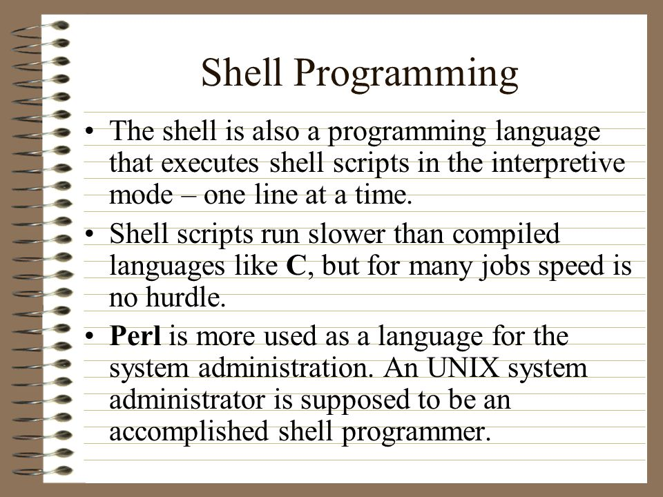 Shell Programming The shell is also a programming language that executes shell scripts in the interpretive mode – one line at a time.