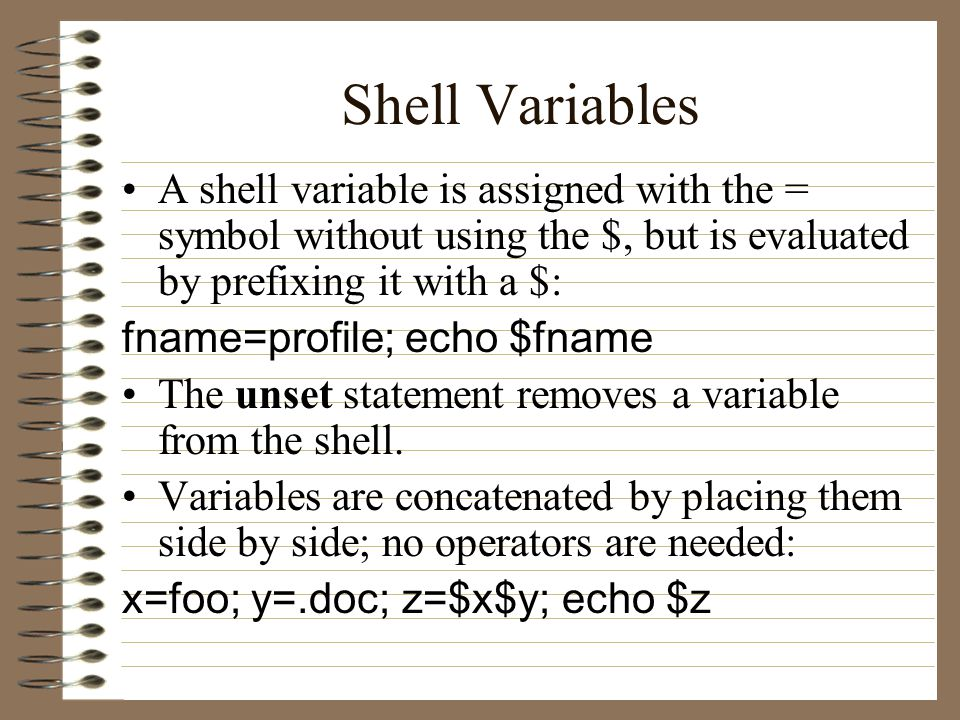 Shell Variables A shell variable is assigned with the = symbol without using the $, but is evaluated by prefixing it with a $: fname=profile; echo $fname The unset statement removes a variable from the shell.